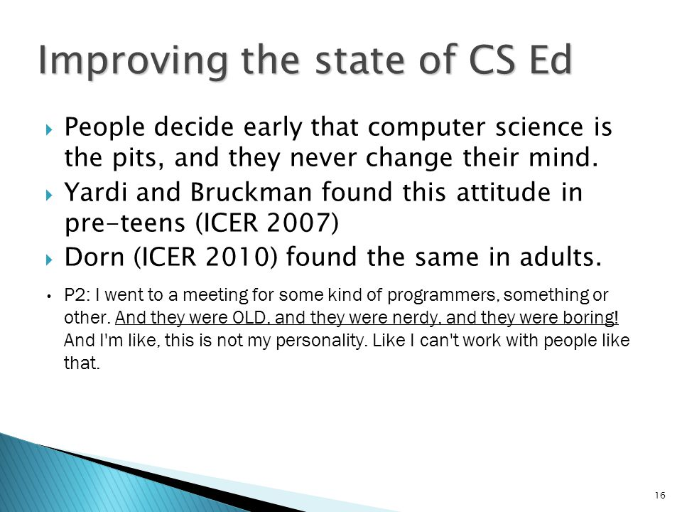 16 Improving the state of CS Ed  People decide early that computer science is the pits, and they never change their mind.