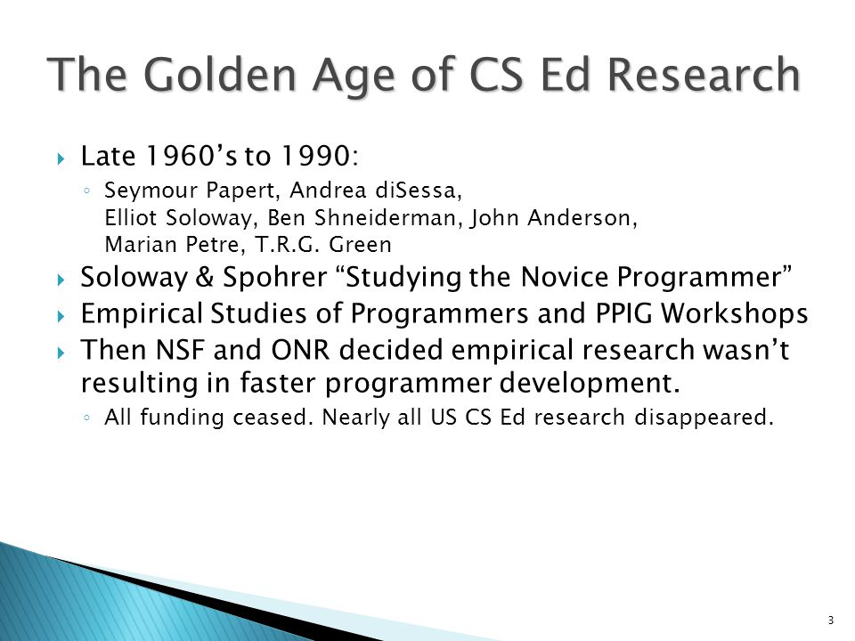 3 The Golden Age of CS Ed Research  Late 1960's to 1990: ◦ Seymour Papert, Andrea diSessa, Elliot Soloway, Ben Shneiderman, John Anderson, Marian Petre, T.R.G.