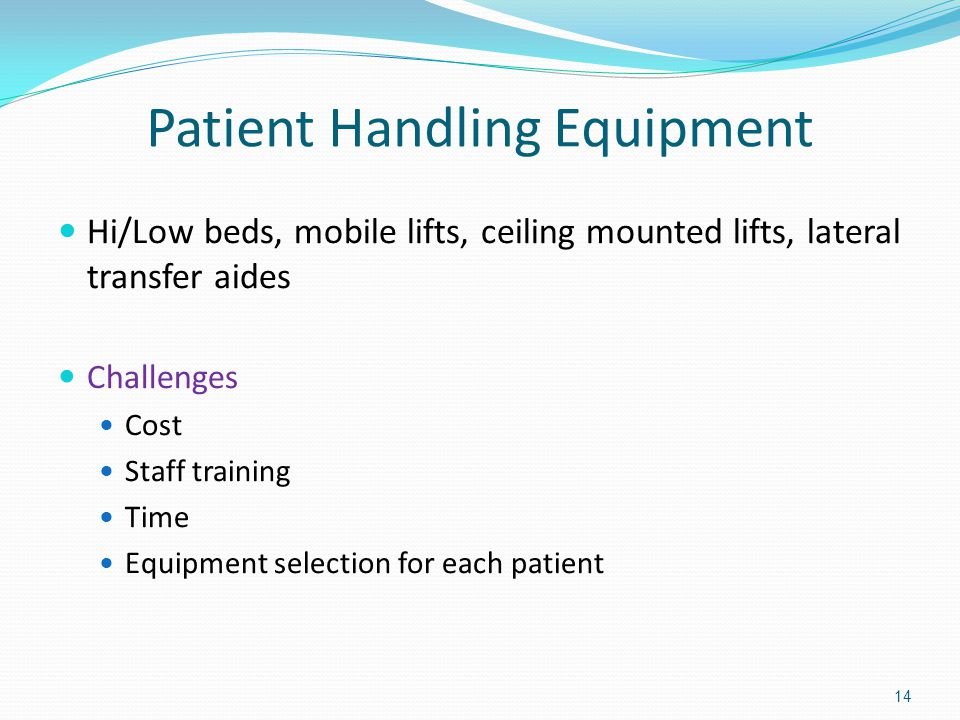 Patient Handling Equipment Hi/Low beds, mobile lifts, ceiling mounted lifts, lateral transfer aides Challenges Cost Staff training Time Equipment selection for each patient 14