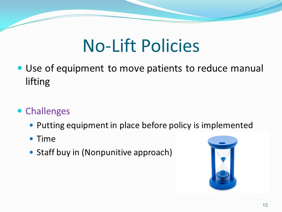 No-Lift Policies Use of equipment to move patients to reduce manual lifting Challenges Putting equipment in place before policy is implemented Time Staff buy in (Nonpunitive approach) 15