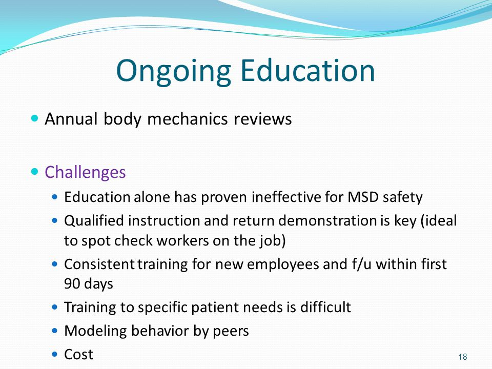 Ongoing Education Annual body mechanics reviews Challenges Education alone has proven ineffective for MSD safety Qualified instruction and return demonstration is key (ideal to spot check workers on the job) Consistent training for new employees and f/u within first 90 days Training to specific patient needs is difficult Modeling behavior by peers Cost 18