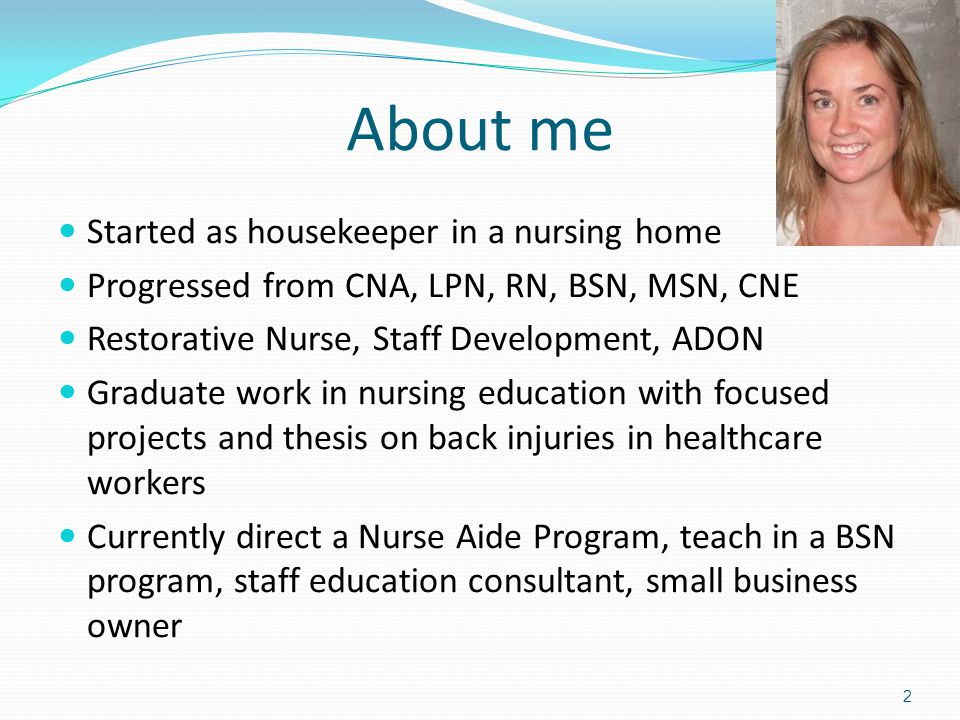 About me Started as housekeeper in a nursing home Progressed from CNA, LPN, RN, BSN, MSN, CNE Restorative Nurse, Staff Development, ADON Graduate work in nursing education with focused projects and thesis on back injuries in healthcare workers Currently direct a Nurse Aide Program, teach in a BSN program, staff education consultant, small business owner 2