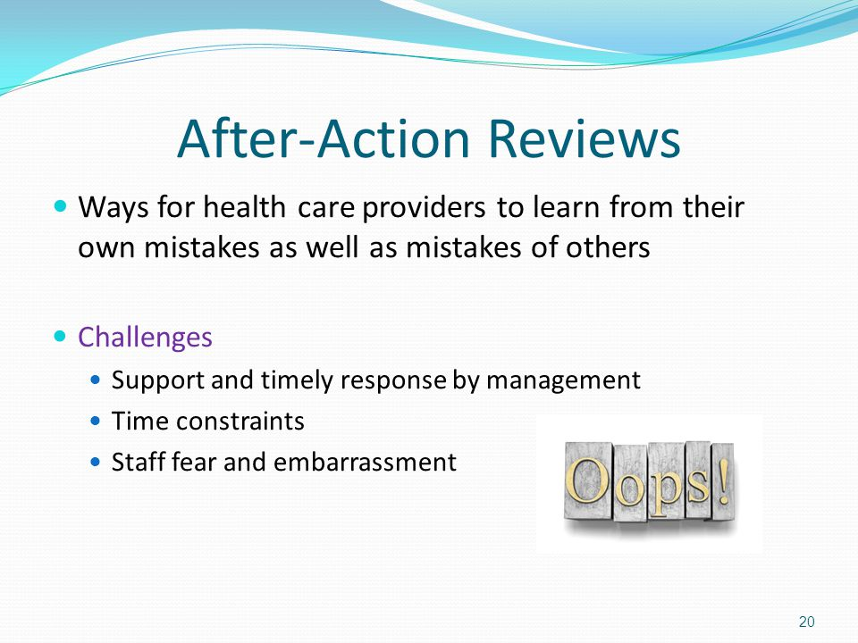 After-Action Reviews Ways for health care providers to learn from their own mistakes as well as mistakes of others Challenges Support and timely response by management Time constraints Staff fear and embarrassment 20