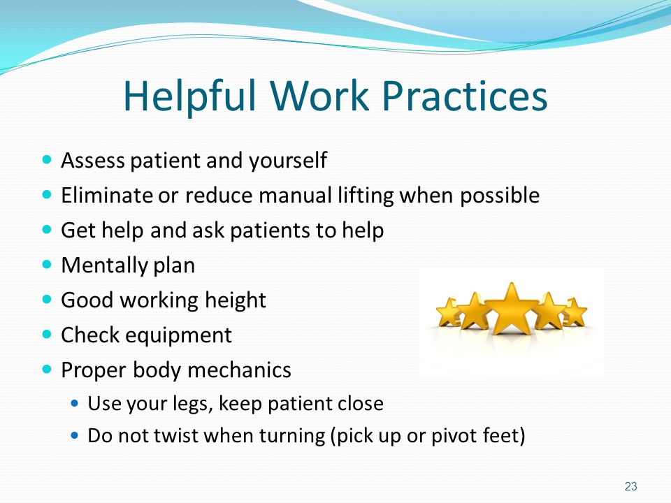 Helpful Work Practices Assess patient and yourself Eliminate or reduce manual lifting when possible Get help and ask patients to help Mentally plan Good working height Check equipment Proper body mechanics Use your legs, keep patient close Do not twist when turning (pick up or pivot feet) 23