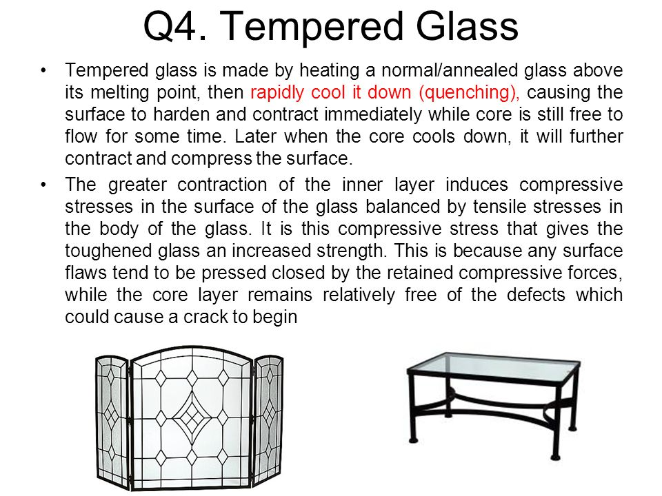Q4. Tempered Glass Tempered glass is made by heating a normal/annealed glass above its melting point, then rapidly cool it down (quenching), causing t