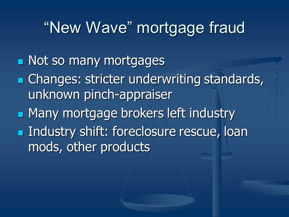 New Wave mortgage fraud Not so many mortgages Not so many mortgages Changes: stricter underwriting standards, unknown pinch-appraiser Changes: stricter underwriting standards, unknown pinch-appraiser Many mortgage brokers left industry Many mortgage brokers left industry Industry shift: foreclosure rescue, loan mods, other products Industry shift: foreclosure rescue, loan mods, other products
