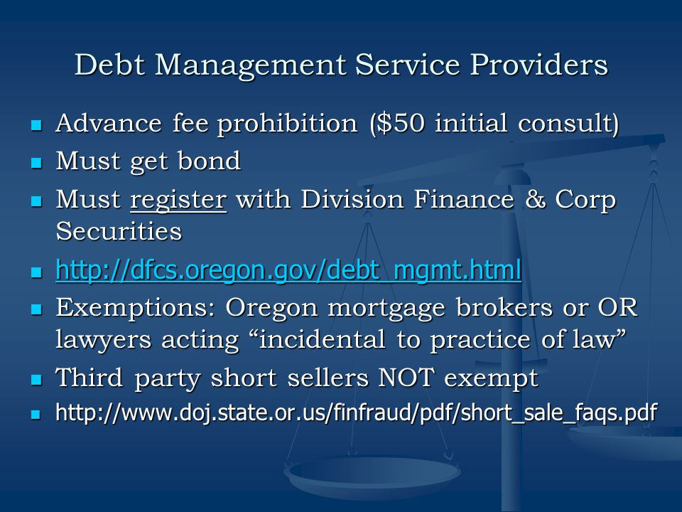 Debt Management Service Providers Advance fee prohibition ($50 initial consult) Advance fee prohibition ($50 initial consult) Must get bond Must get bond Must register with Division Finance & Corp Securities Must register with Division Finance & Corp Securities http://dfcs.oregon.gov/debt_mgmt.html http://dfcs.oregon.gov/debt_mgmt.html http://dfcs.oregon.gov/debt_mgmt.html Exemptions: Oregon mortgage brokers or OR lawyers acting incidental to practice of law Exemptions: Oregon mortgage brokers or OR lawyers acting incidental to practice of law Third party short sellers NOT exempt Third party short sellers NOT exempt http://www.doj.state.or.us/finfraud/pdf/short_sale_faqs.pdf http://www.doj.state.or.us/finfraud/pdf/short_sale_faqs.pdf