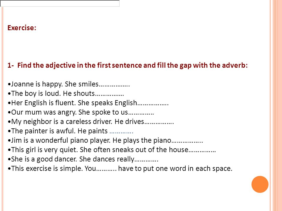 Exercise: 1- Find the adjective in the first sentence and fill the gap with the adverb: Joanne is happy.