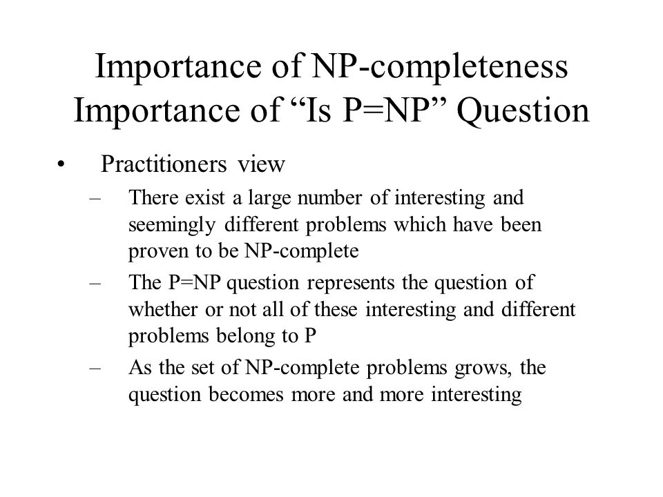 Importance of NP-completeness Importance of Is P=NP Question Practitioners view –There exist a large number of interesting and seemingly different problems which have been proven to be NP-complete –The P=NP question represents the question of whether or not all of these interesting and different problems belong to P –As the set of NP-complete problems grows, the question becomes more and more interesting