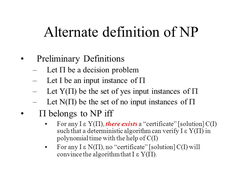 Alternate definition of NP Preliminary Definitions –Let  be a decision problem –Let I be an input instance of  –Let Y(  ) be the set of yes input i