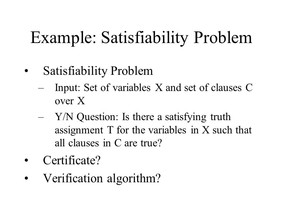 Example: Satisfiability Problem Satisfiability Problem –Input: Set of variables X and set of clauses C over X –Y/N Question: Is there a satisfying truth assignment T for the variables in X such that all clauses in C are true.