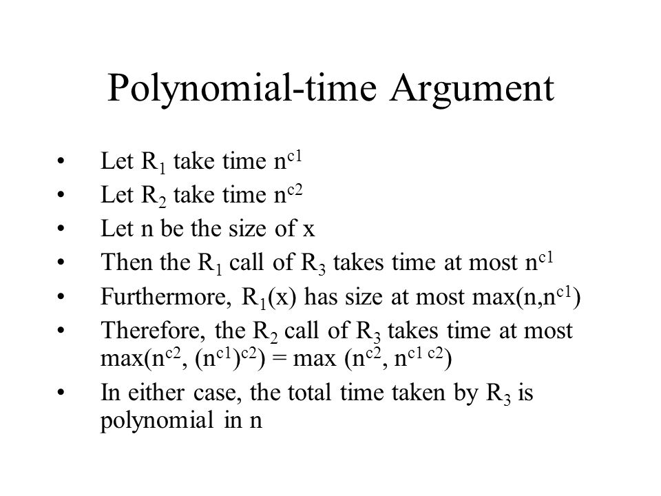 Polynomial-time Argument Let R 1 take time n c1 Let R 2 take time n c2 Let n be the size of x Then the R 1 call of R 3 takes time at most n c1 Further
