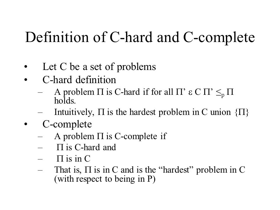 Definition of C-hard and C-complete Let C be a set of problems C-hard definition –A problem  is C-hard if for all  '  C  ' ≤ p  holds.