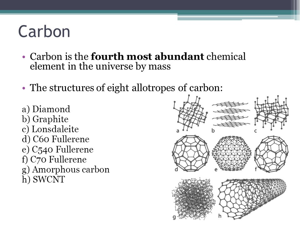Carbon Carbon is the fourth most abundant chemical element in the universe by mass The structures of eight allotropes of carbon: a) Diamond b) Graphite c) Lonsdaleite d) C60 Fullerene e) C540 Fullerene f) C70 Fullerene g) Amorphous carbon h) SWCNT
