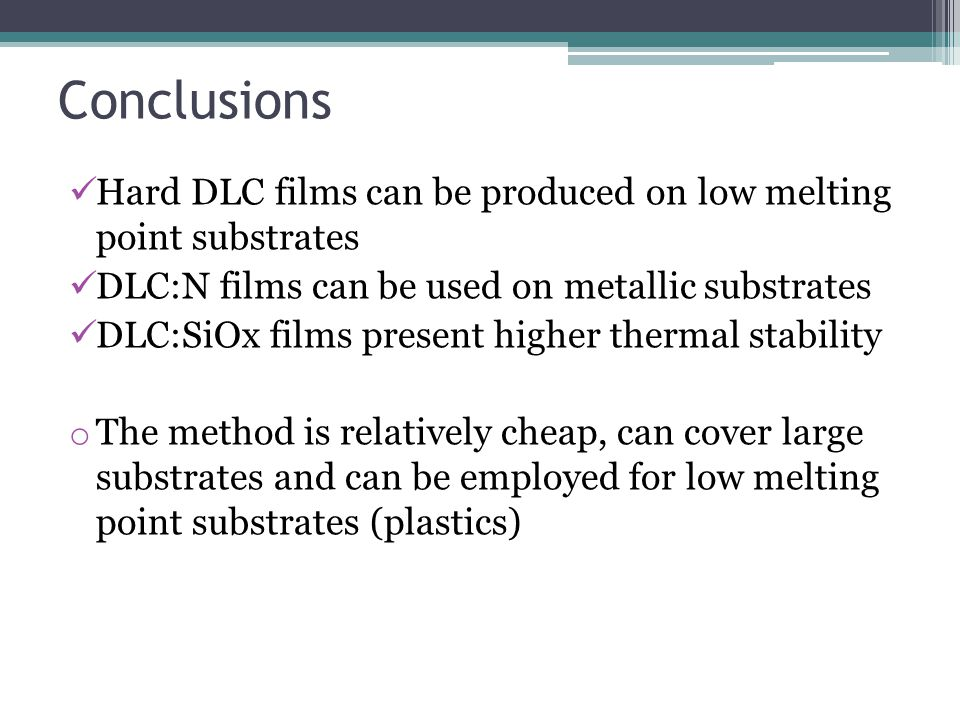Conclusions Hard DLC films can be produced on low melting point substrates DLC:N films can be used on metallic substrates DLC:SiOx films present higher thermal stability o The method is relatively cheap, can cover large substrates and can be employed for low melting point substrates (plastics)