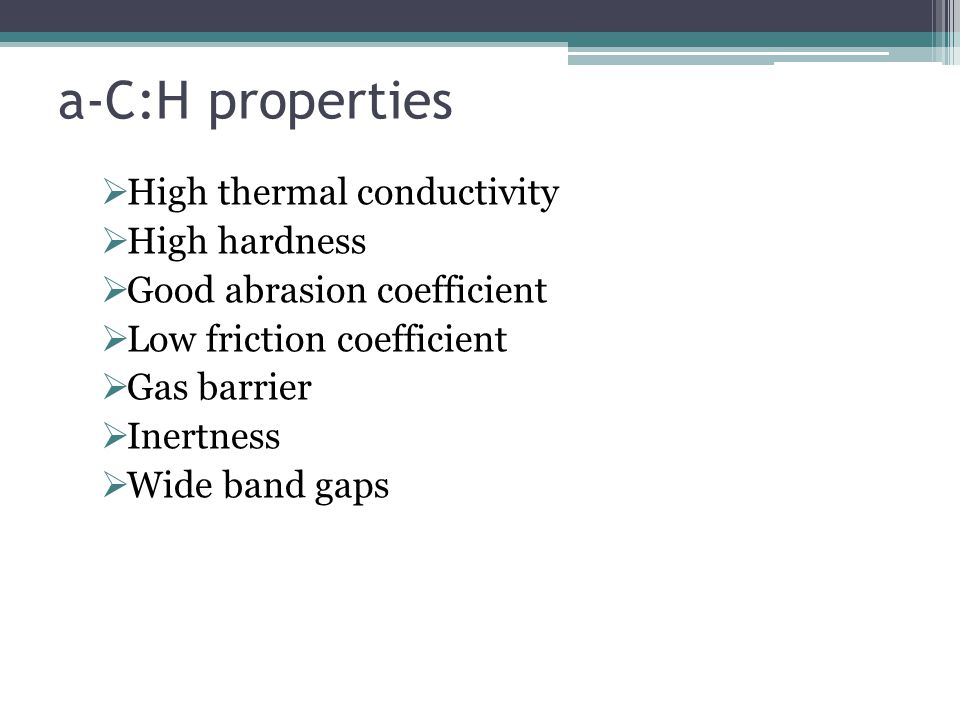 a-C:H properties  High thermal conductivity  High hardness  Good abrasion coefficient  Low friction coefficient  Gas barrier  Inertness  Wide band gaps