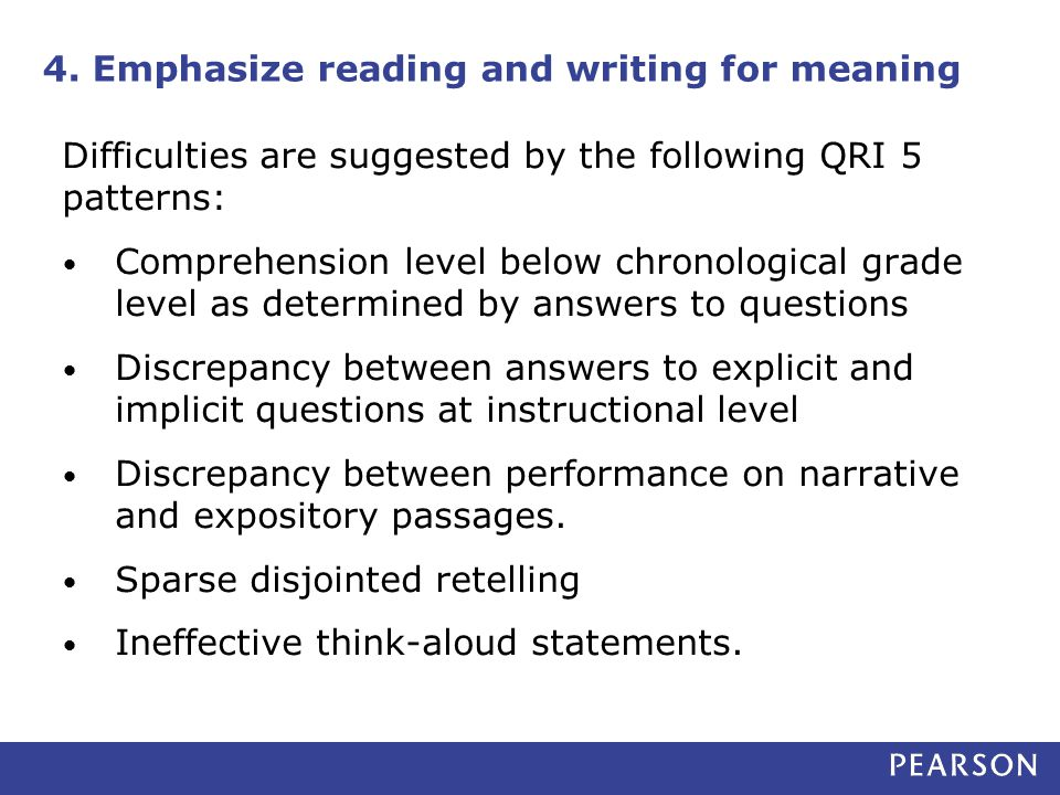 4. Emphasize reading and writing for meaning Difficulties are suggested by the following QRI 5 patterns: Comprehension level below chronological grade