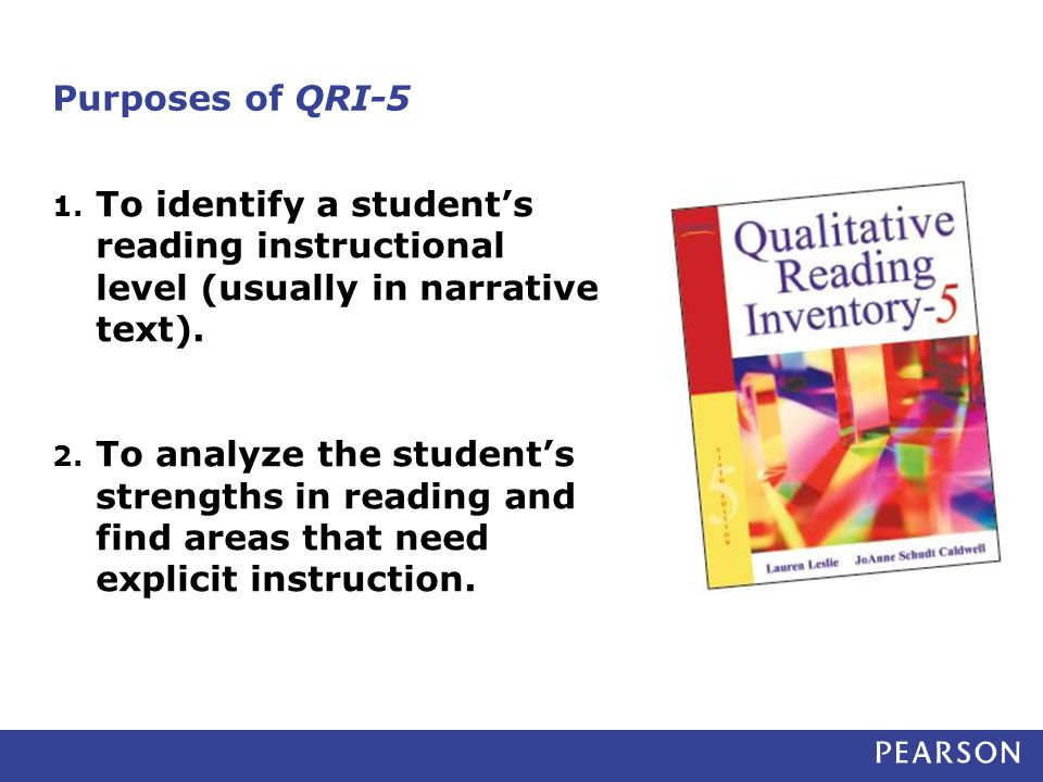 Purposes of QRI-5 1. To identify a student's reading instructional level (usually in narrative text). 2. To analyze the student's strengths in reading
