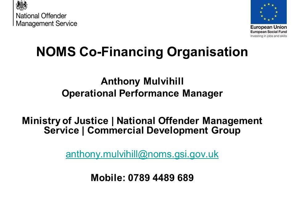 NOMS Co-Financing Organisation Anthony Mulvihill Operational Performance Manager Ministry of Justice | National Offender Management Service | Commercial Development Group anthony.mulvihill@noms.gsi.gov.uk Mobile: 0789 4489 689