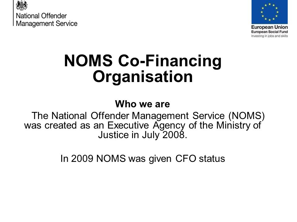 NOMS Co-Financing Organisation Who we are The National Offender Management Service (NOMS) was created as an Executive Agency of the Ministry of Justice in July 2008.