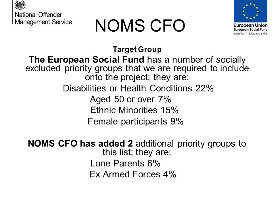 NOMS CFO Target Group The European Social Fund has a number of socially excluded priority groups that we are required to include onto the project; they are: Disabilities or Health Conditions 22% Aged 50 or over 7%.....