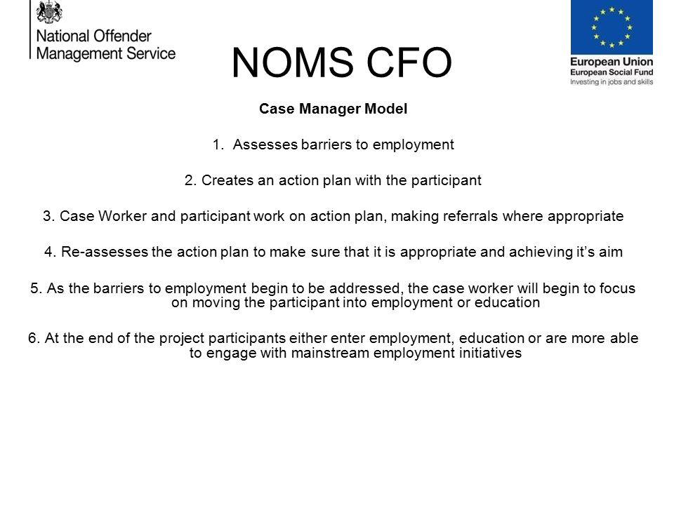 NOMS CFO Case Manager Model 1. Assesses barriers to employment 2.