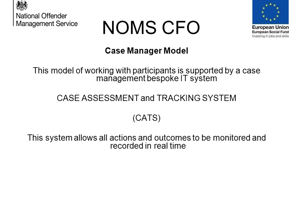 NOMS CFO Case Manager Model This model of working with participants is supported by a case management bespoke IT system CASE ASSESSMENT and TRACKING SYSTEM (CATS) This system allows all actions and outcomes to be monitored and recorded in real time……