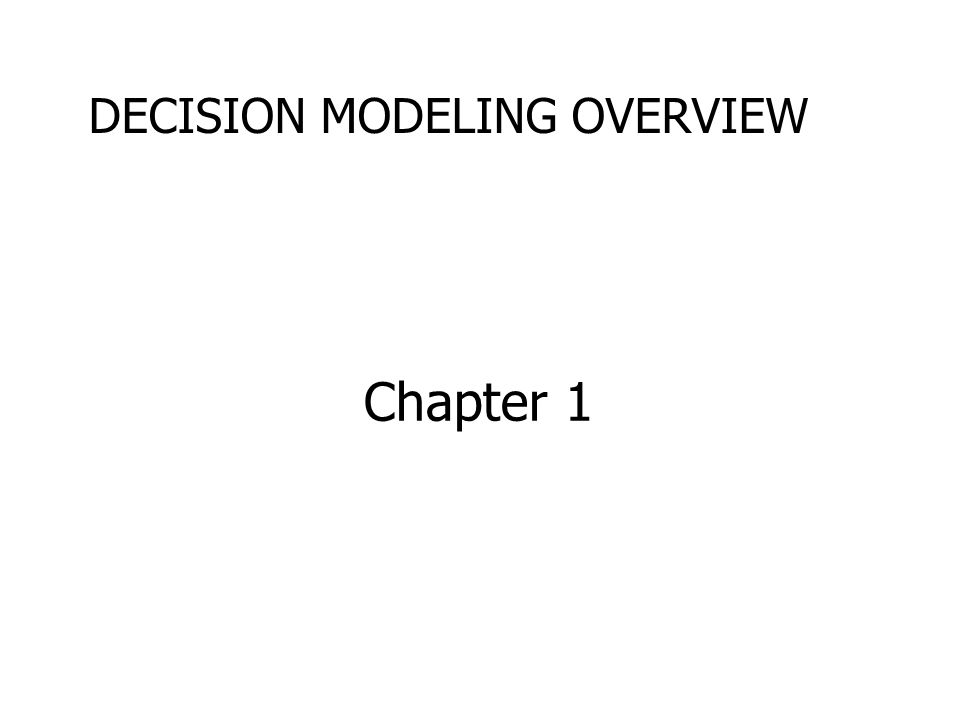 Chapter 1 DECISION MODELING OVERVIEW