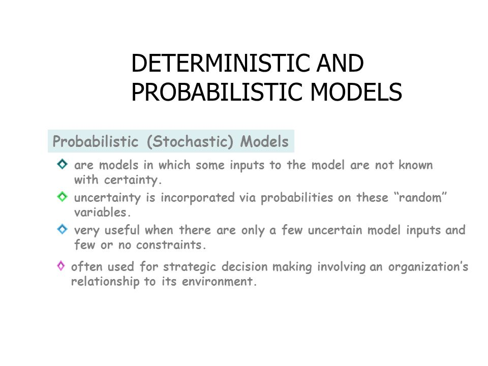 Probabilistic (Stochastic) Models are models in which some inputs to the model are not known with certainty.