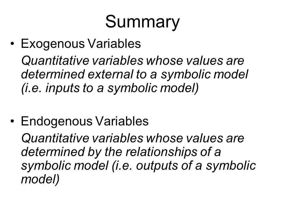 Summary Exogenous Variables Quantitative variables whose values are determined external to a symbolic model (i.e.