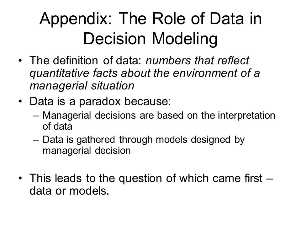 Appendix: The Role of Data in Decision Modeling The definition of data: numbers that reflect quantitative facts about the environment of a managerial situation Data is a paradox because: –Managerial decisions are based on the interpretation of data –Data is gathered through models designed by managerial decision This leads to the question of which came first – data or models.