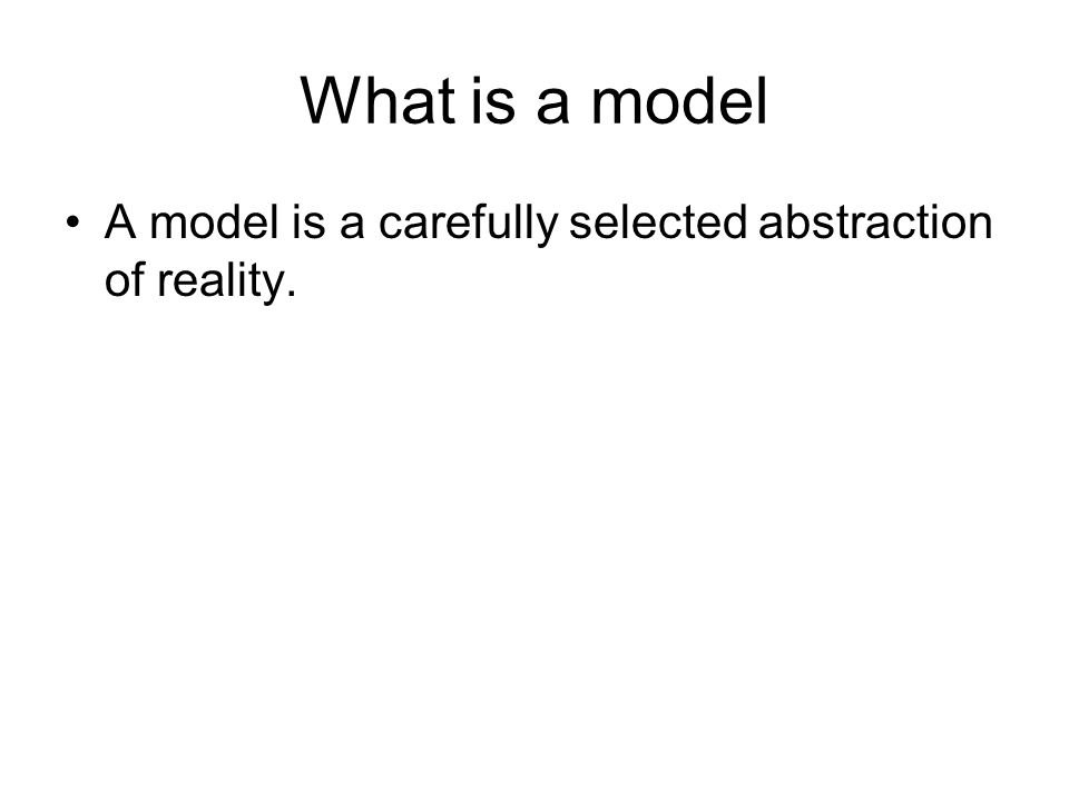 What is a model A model is a carefully selected abstraction of reality.