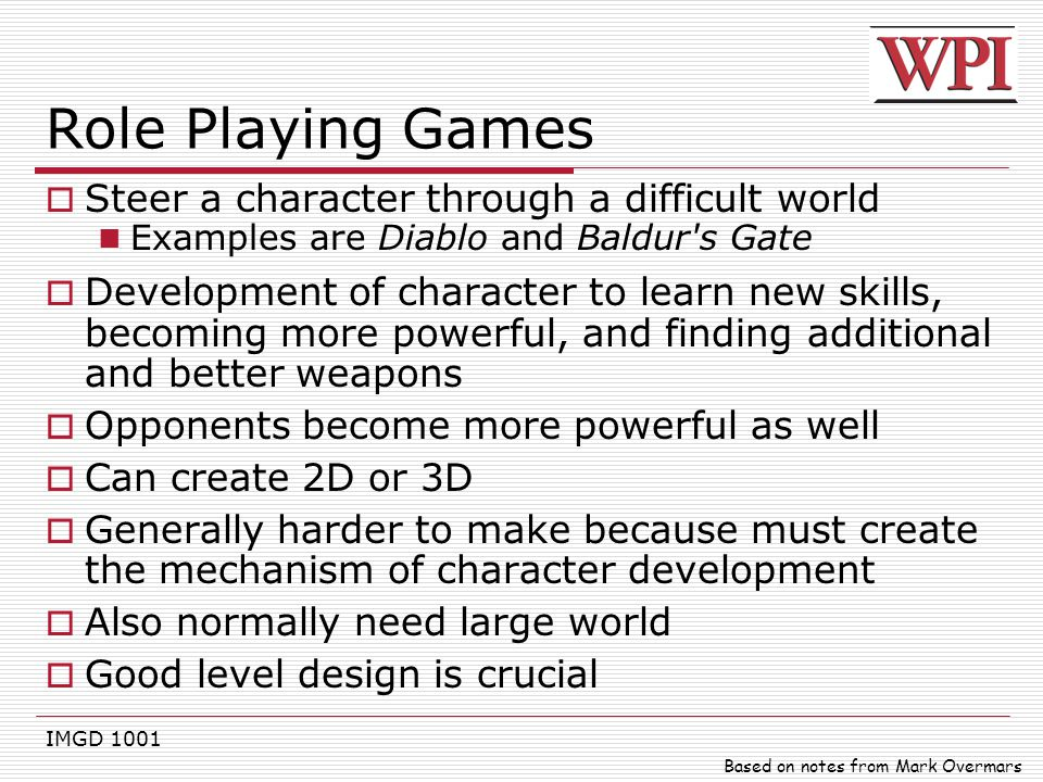 IMGD 1001 Role Playing Games  Steer a character through a difficult world Examples are Diablo and Baldur's Gate  Development of character to learn n