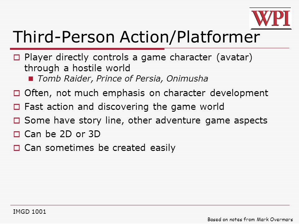 IMGD 1001 Third-Person Action/Platformer  Player directly controls a game character (avatar) through a hostile world Tomb Raider, Prince of Persia, O