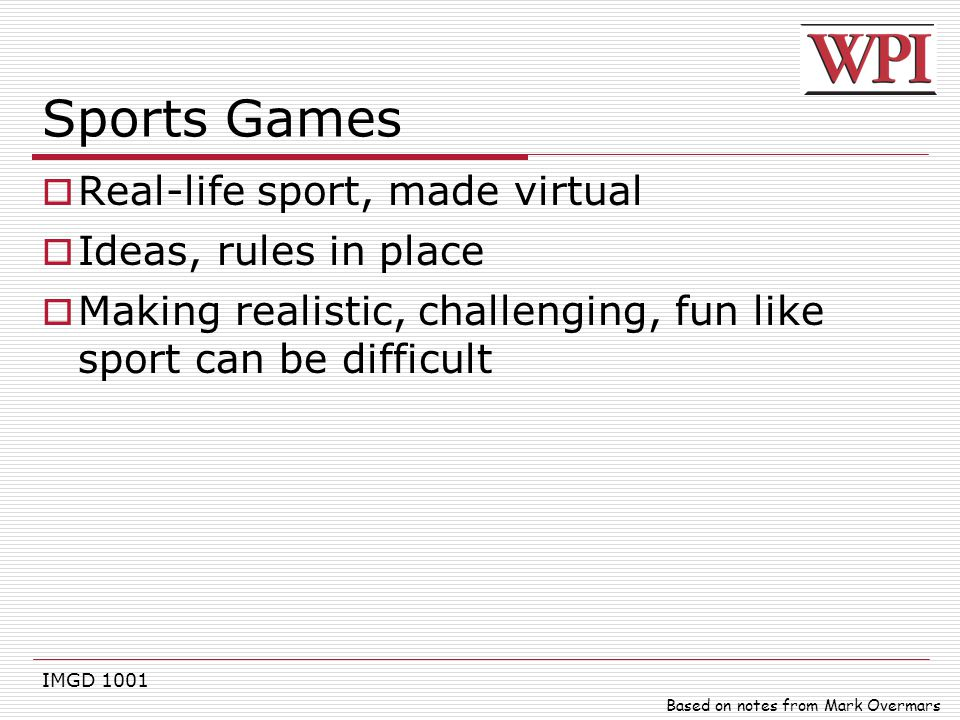 IMGD 1001 Sports Games  Real-life sport, made virtual  Ideas, rules in place  Making realistic, challenging, fun like sport can be difficult Based
