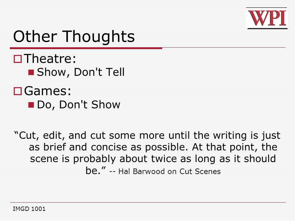 "IMGD 1001 Other Thoughts  Theatre: Show, Don't Tell  Games: Do, Don't Show ""Cut, edit, and cut some more until the writing is just as brief and conc"