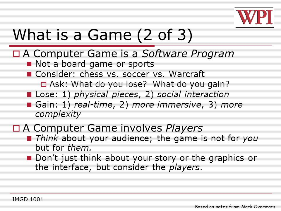 IMGD 1001 What is a Game (2 of 3)  A Computer Game is a Software Program Not a board game or sports Consider: chess vs. soccer vs. Warcraft  Ask: Wh