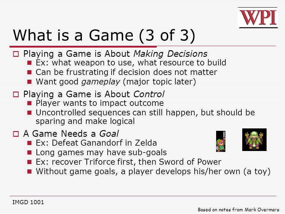 IMGD 1001 What is a Game (3 of 3)  Playing a Game is About Making Decisions Ex: what weapon to use, what resource to build Can be frustrating if deci