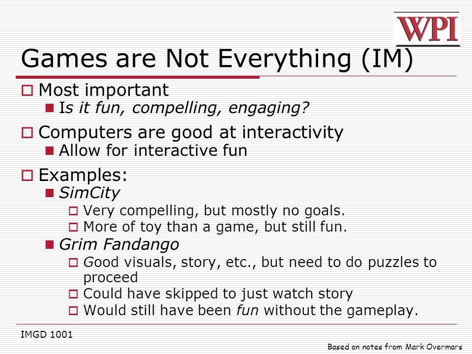 IMGD 1001 Games are Not Everything (IM)  Most important Is it fun, compelling, engaging?  Computers are good at interactivity Allow for interactive