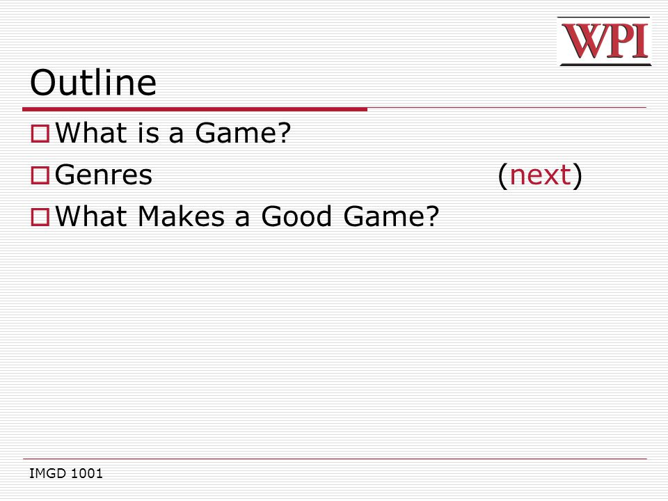 IMGD 1001 Outline  What is a Game?  Genres(next)  What Makes a Good Game?