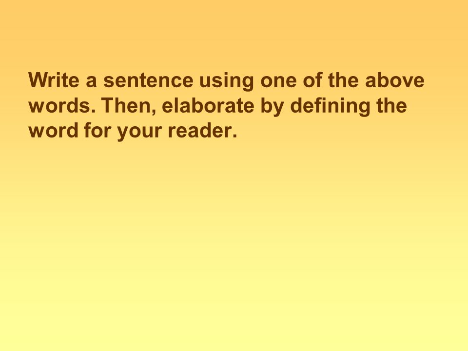 Write a sentence using one of the above words. Then, elaborate by defining the word for your reader.
