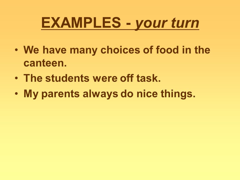 EXAMPLES - your turn We have many choices of food in the canteen. The students were off task. My parents always do nice things.