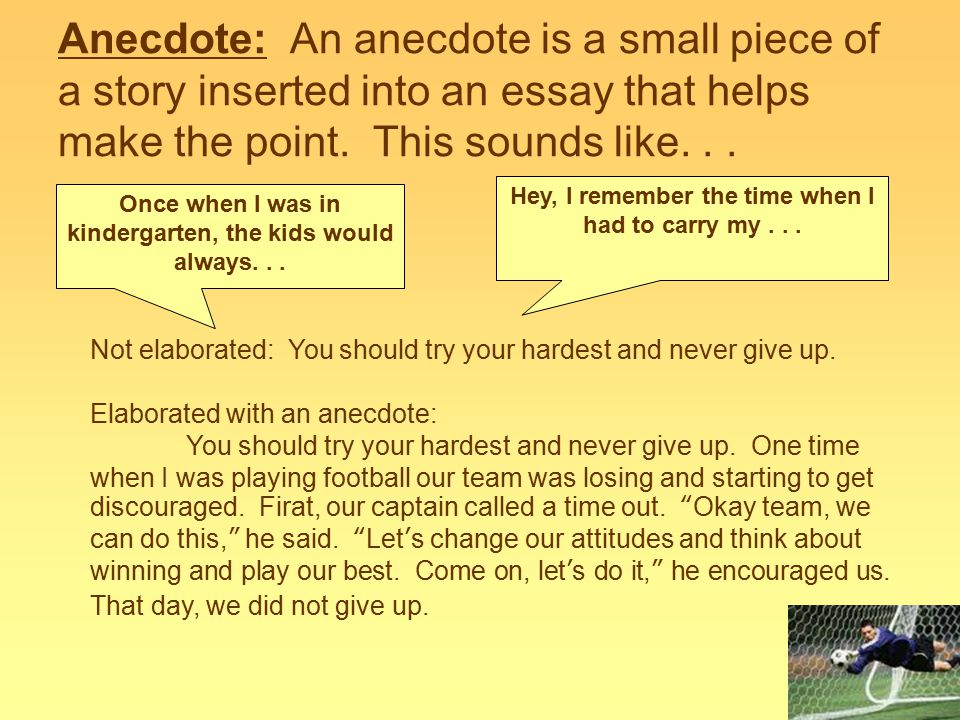 Anecdote: An anecdote is a small piece of a story inserted into an essay that helps make the point. This sounds like... Once when I was in kindergarte