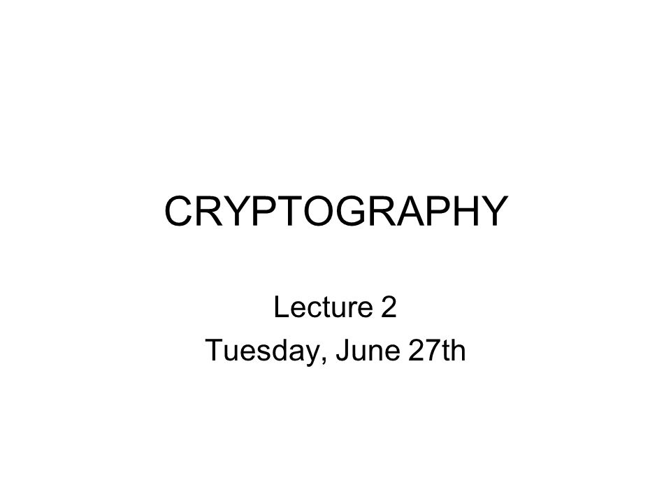 CRYPTOGRAPHY Lecture 2 Tuesday, June 27th