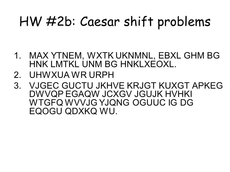HW #2b: Caesar shift problems 1.MAX YTNEM, WXTK UKNMNL, EBXL GHM BG HNK LMTKL UNM BG HNKLXEOXL.