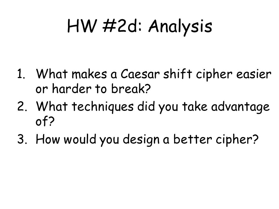 HW #2d: Analysis 1.What makes a Caesar shift cipher easier or harder to break.