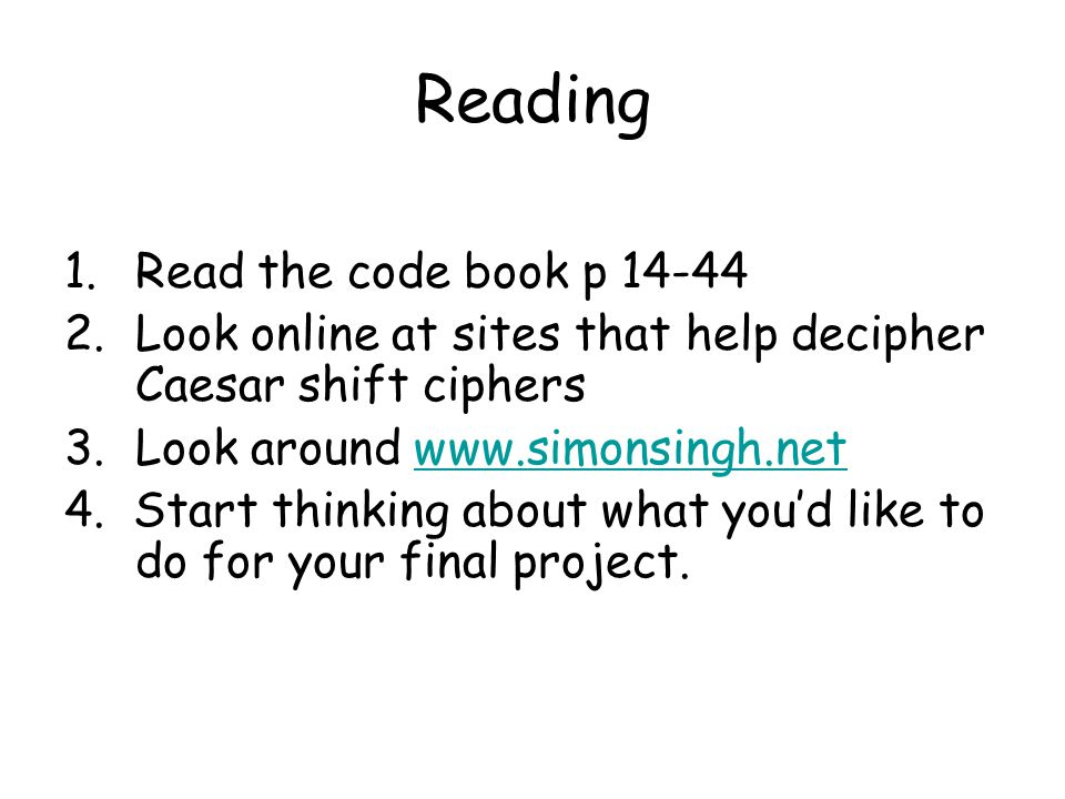 Reading 1.Read the code book p 14-44 2.Look online at sites that help decipher Caesar shift ciphers 3.Look around www.simonsingh.netwww.simonsingh.net 4.