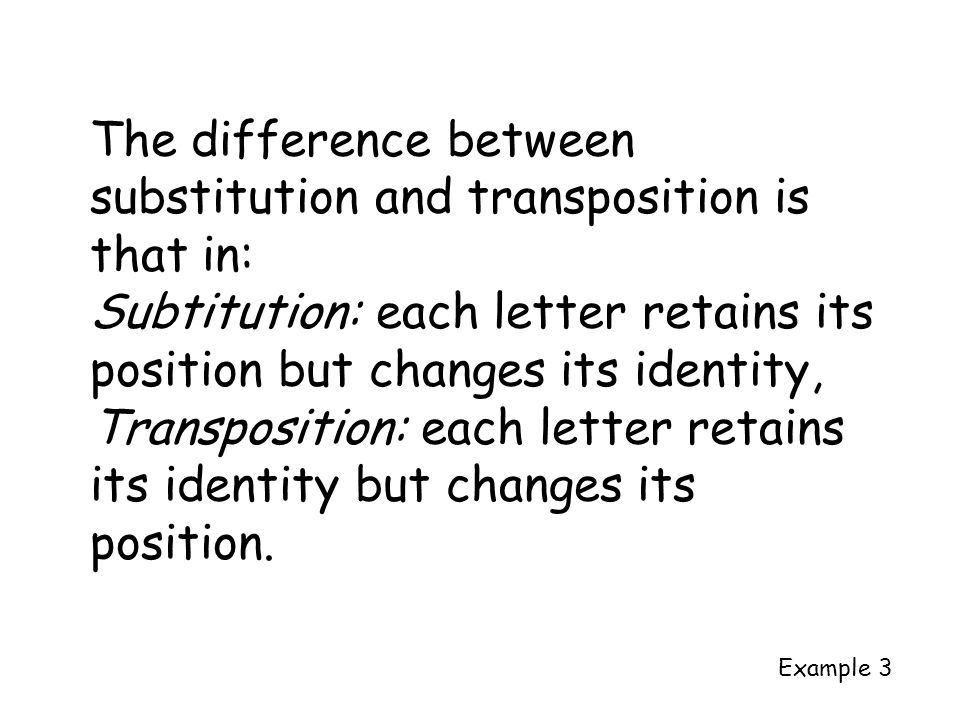 The difference between substitution and transposition is that in: Subtitution: each letter retains its position but changes its identity, Transpositio