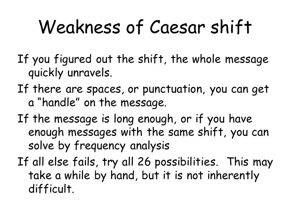 """Weakness of Caesar shift If you figured out the shift, the whole message quickly unravels. If there are spaces, or punctuation, you can get a """"handle"""""""