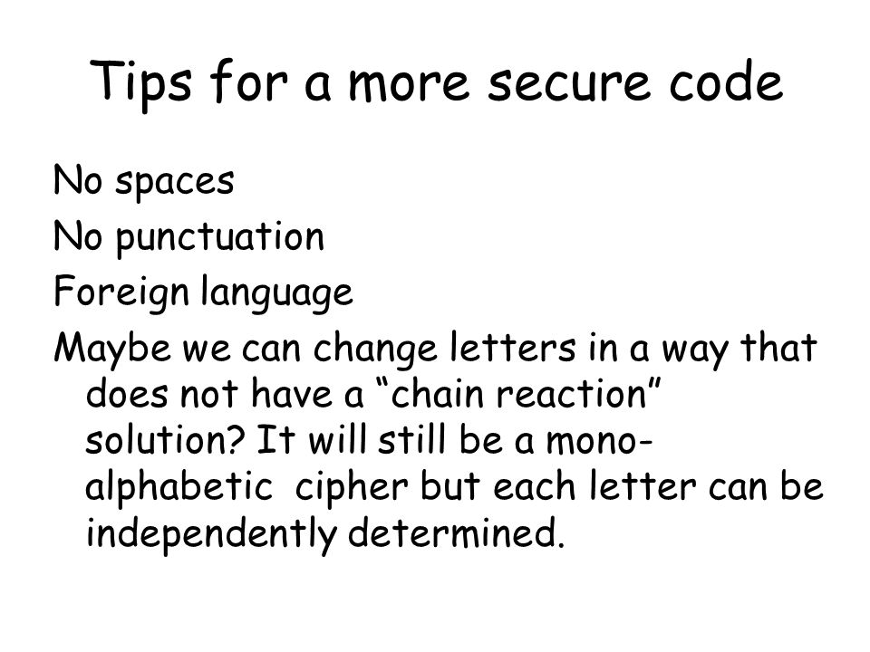 Tips for a more secure code No spaces No punctuation Foreign language Maybe we can change letters in a way that does not have a chain reaction solution.
